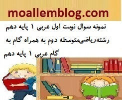نمونه سوال نوبت اول عربی 1 پایه دهم رشته ریاضی متوسطه دوم به همراه گام به گام عربی 1 پایه دهم دی ماه 97